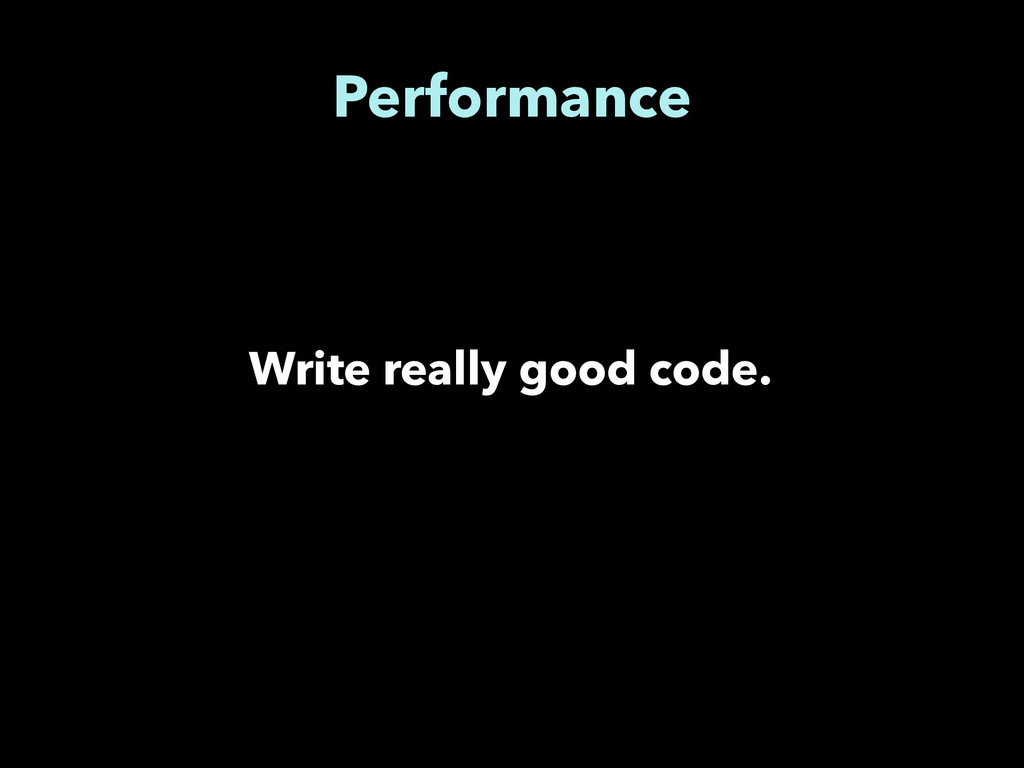 Performance Write really good code.