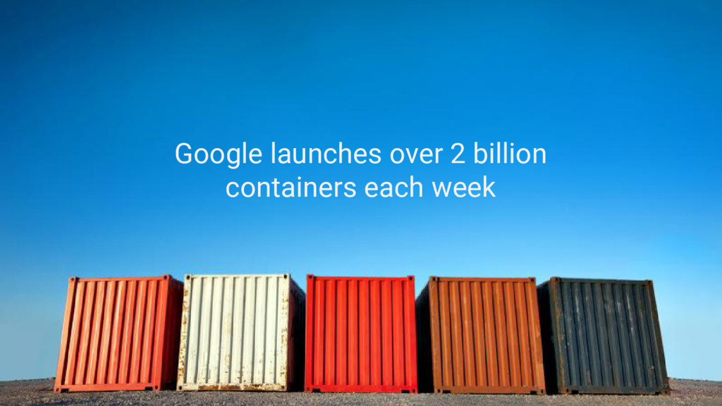 Google launches over 2 billion containers each ...