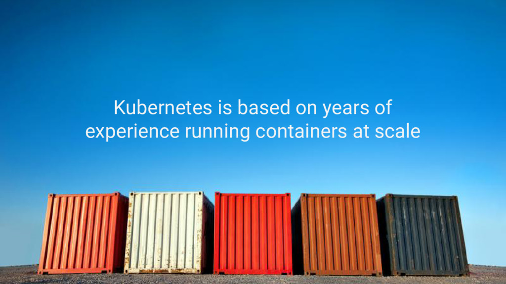 Kubernetes is based on years of experience runn...