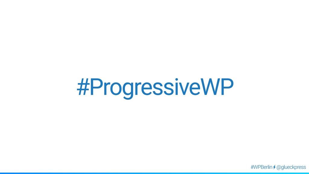 @glueckpress #WPBerlin #ProgressiveWP
