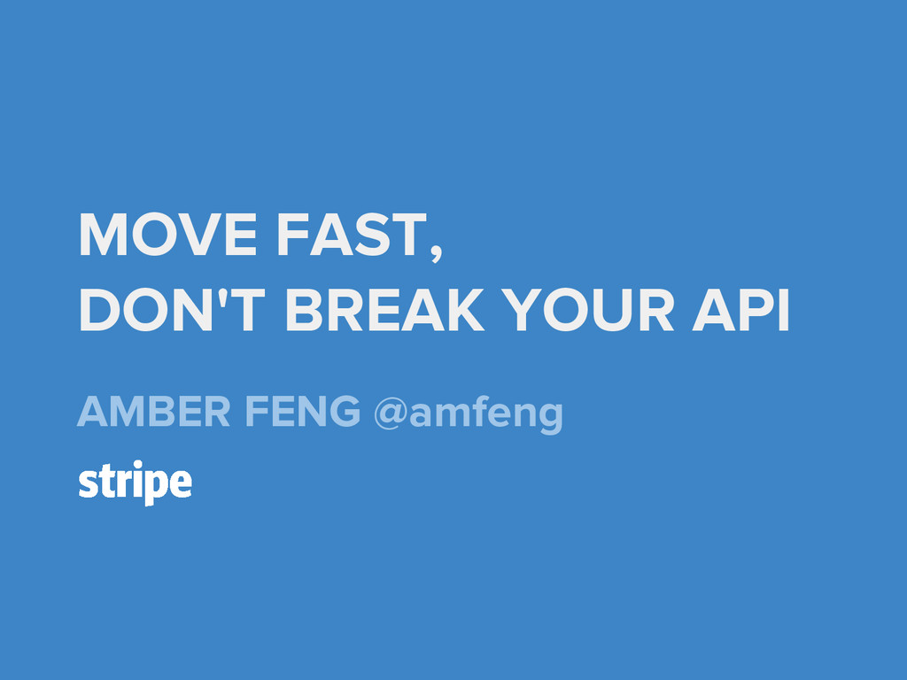 MOVE FAST, DON'T BREAK YOUR API AMBER FENG @amf...