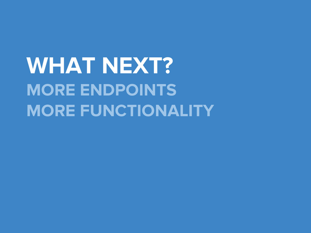 WHAT NEXT? MORE ENDPOINTS MORE FUNCTIONALITY