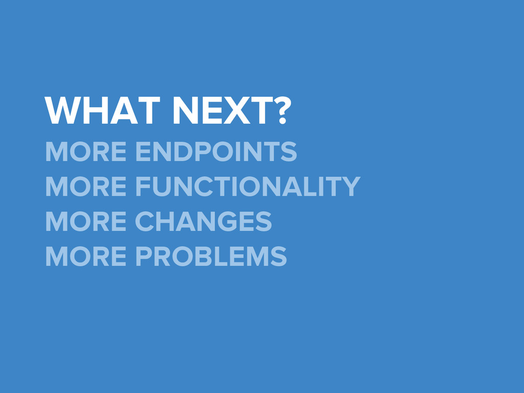 WHAT NEXT? MORE ENDPOINTS MORE FUNCTIONALITY MO...