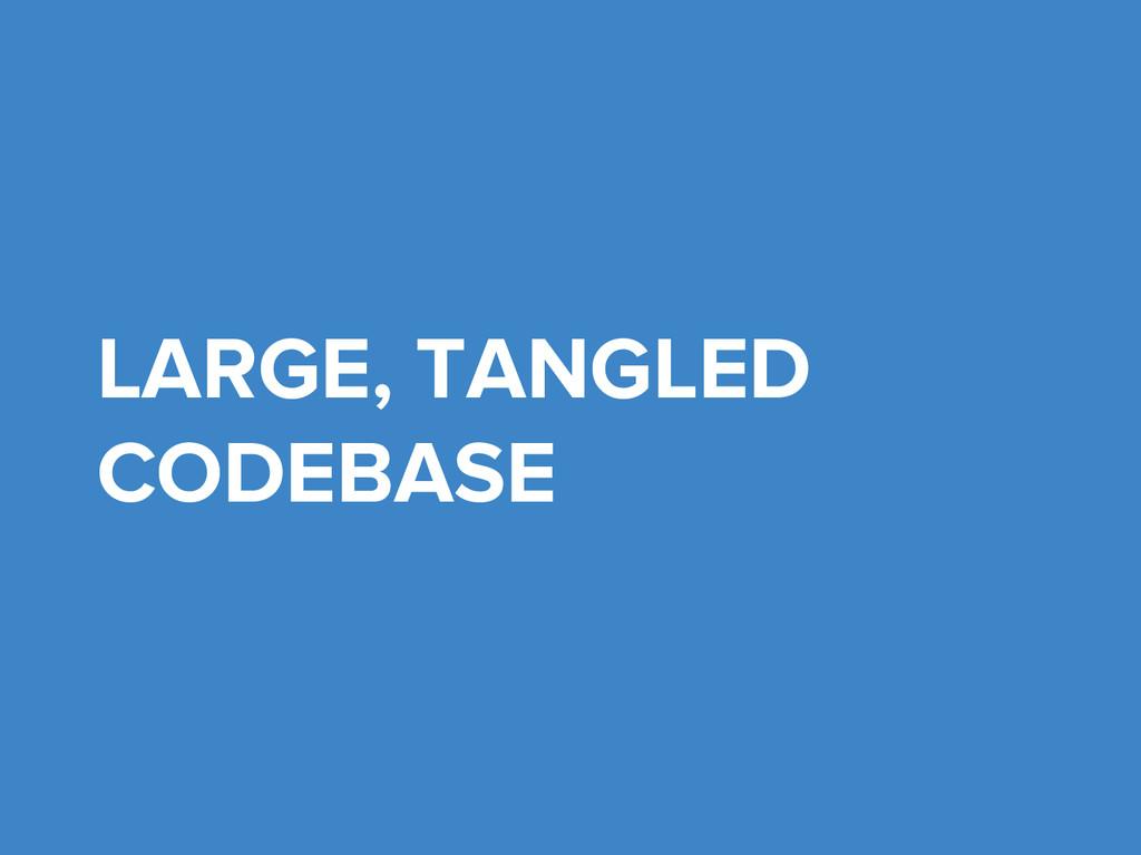 LARGE, TANGLED CODEBASE