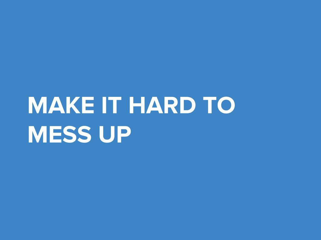 MAKE IT HARD TO MESS UP