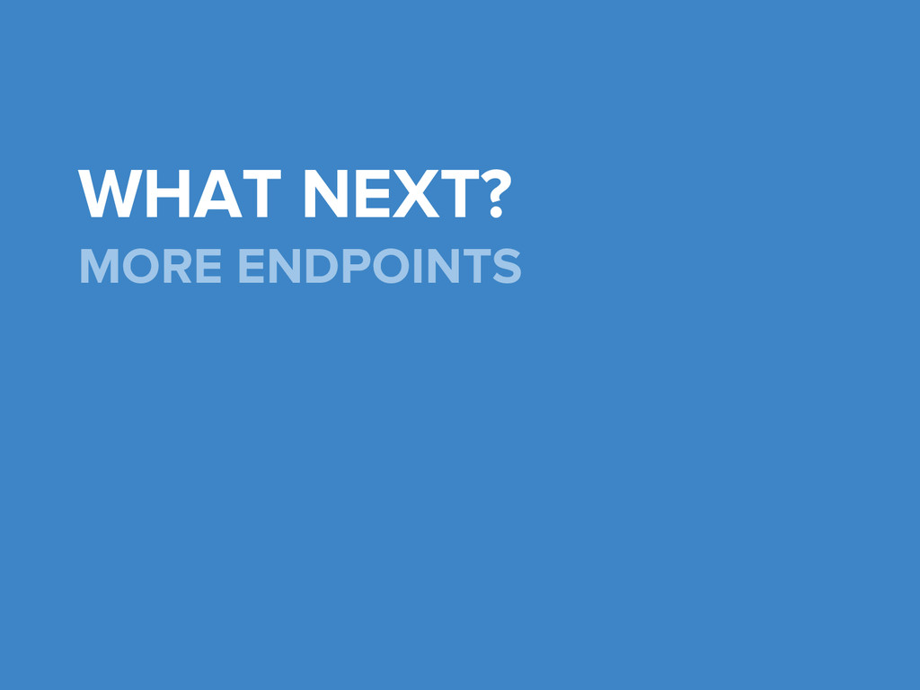 WHAT NEXT? MORE ENDPOINTS