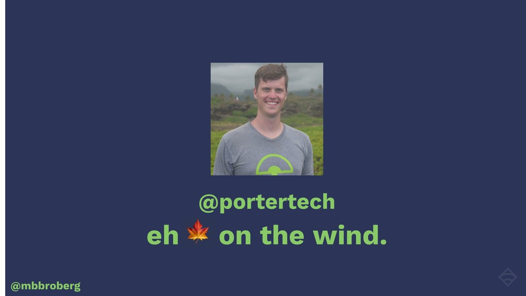 @portertech eh on the wind. @mbbroberg