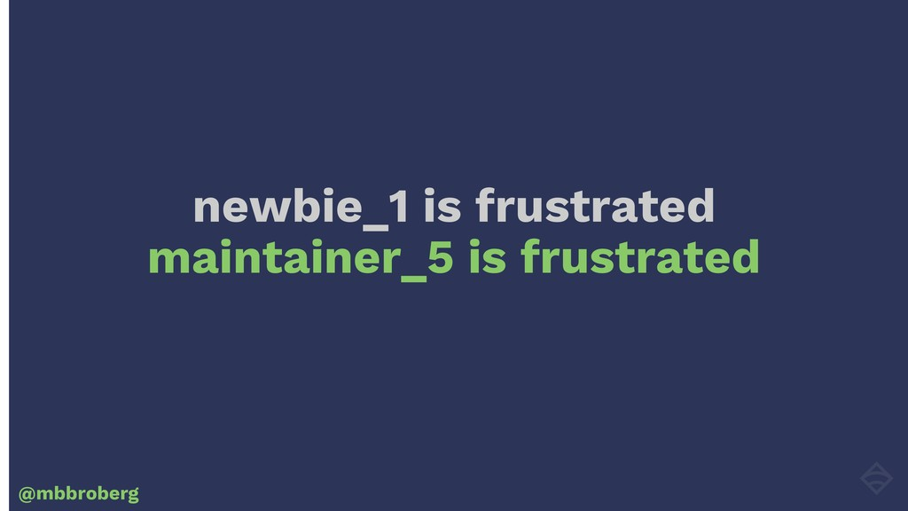 newbie_1 is frustrated maintainer_5 is frustrat...