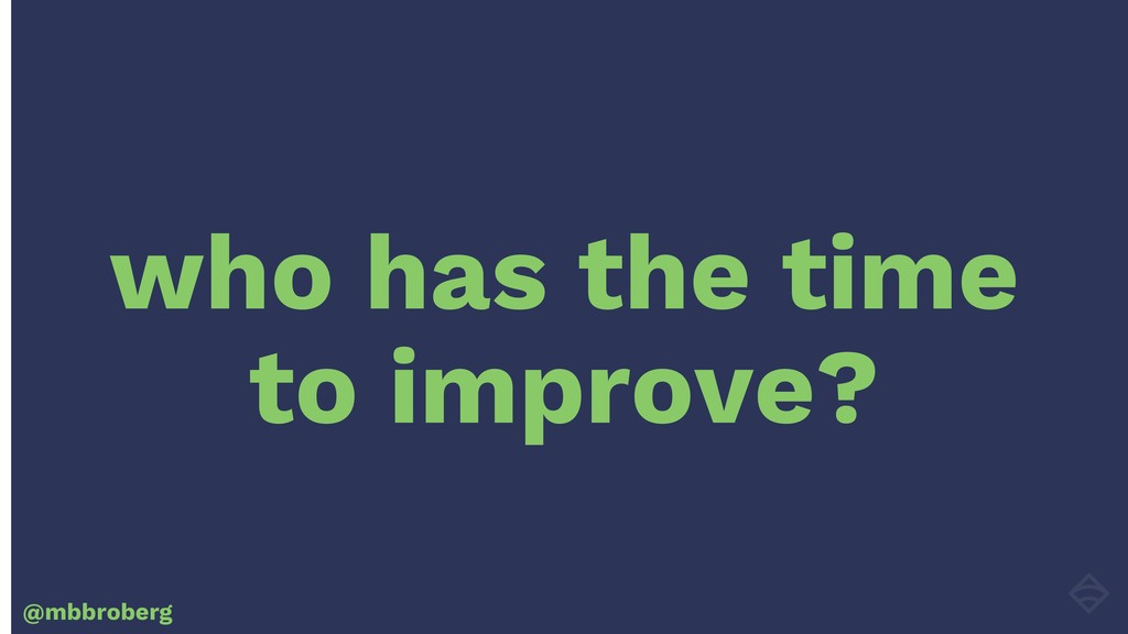 who has the time to improve? @mbbroberg