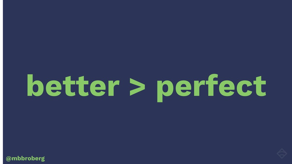 better > perfect @mbbroberg