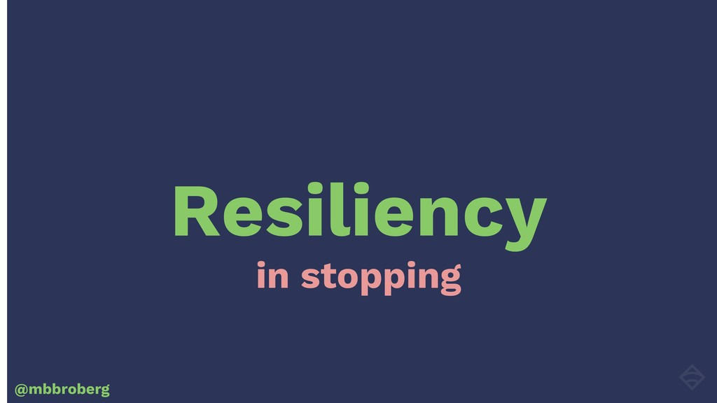 Resiliency @mbbroberg in stopping