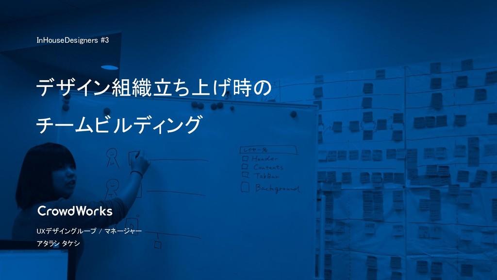 デザイン組織立ち上げ時の チームビルディング UXデザイングループ / マネージャー アタラシ...