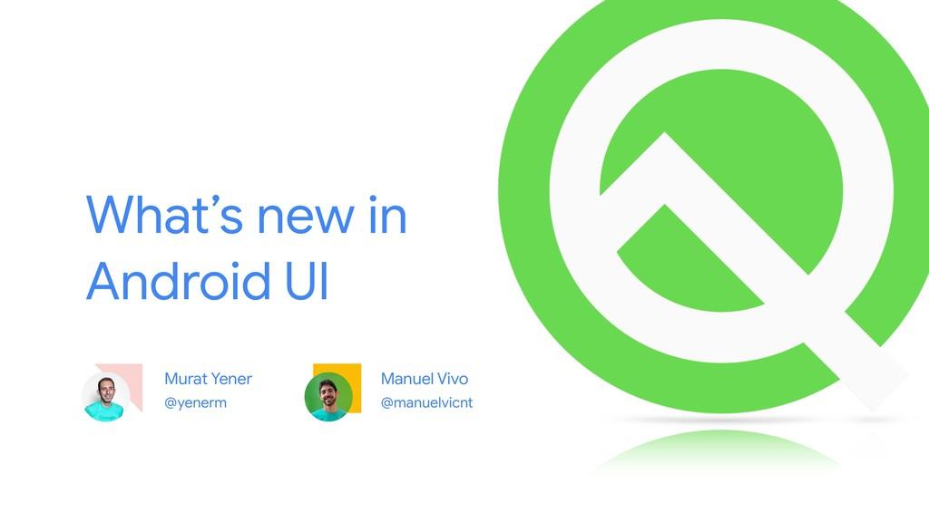 Murat Yener @yenerm What's new in Android UI @m...