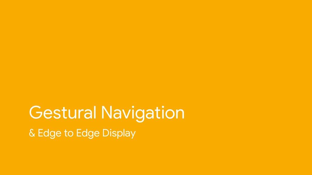 & Edge to Edge Display Gestural Navigation