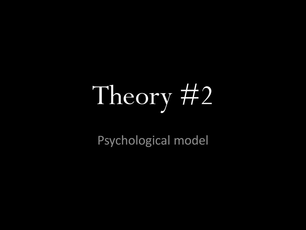 Theory #2 Psychological model