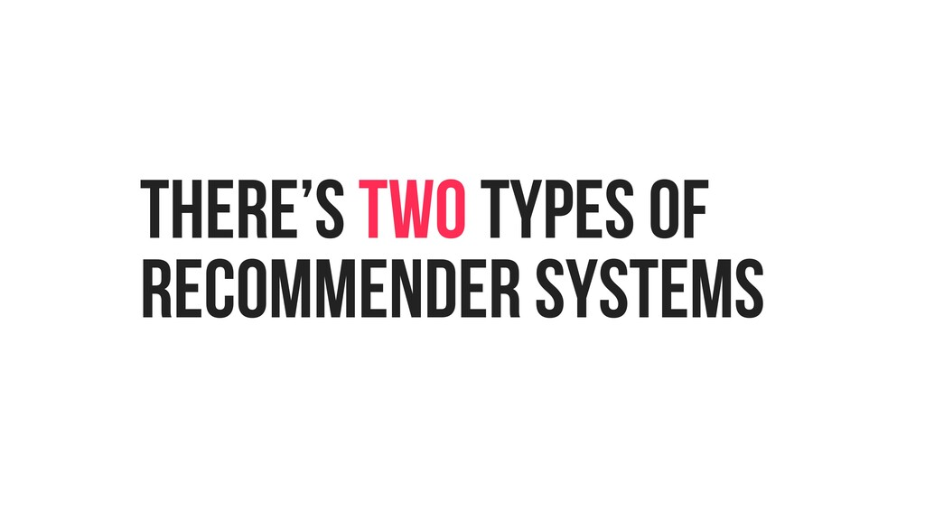 THERE'S TWO TYPES OF RECOMMENDER SYSTEMS