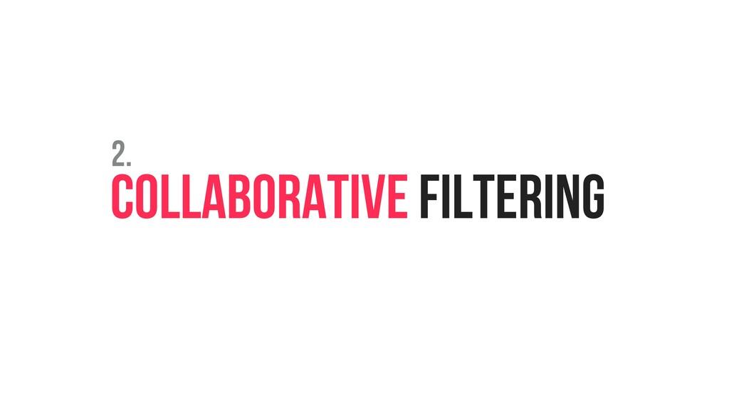 COLLABORATIVE FILTERING 2.