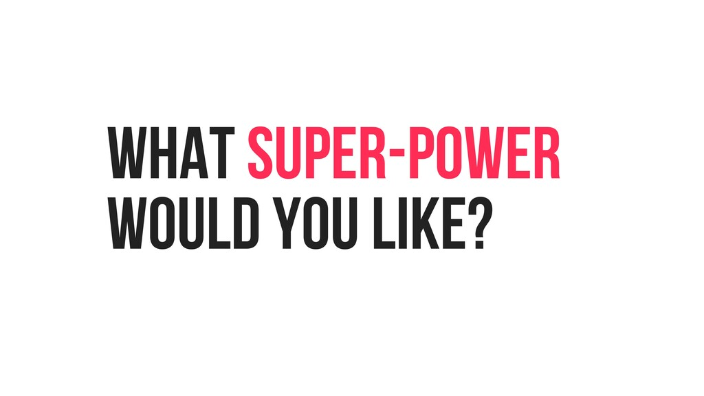 WHAT SUPER-POWER WOULD YOU LIKE?