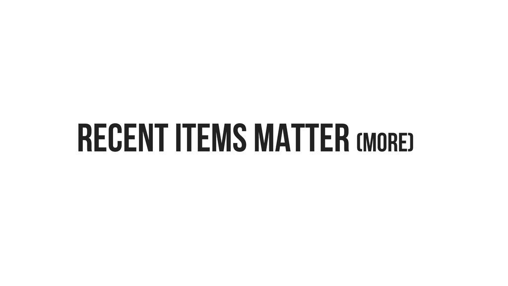 RECENT ITEMS MATTER (MORE)
