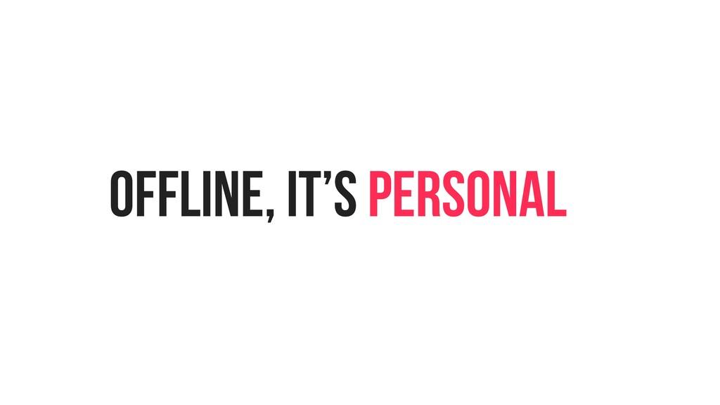 OFFLINE, IT'S PERSONAL