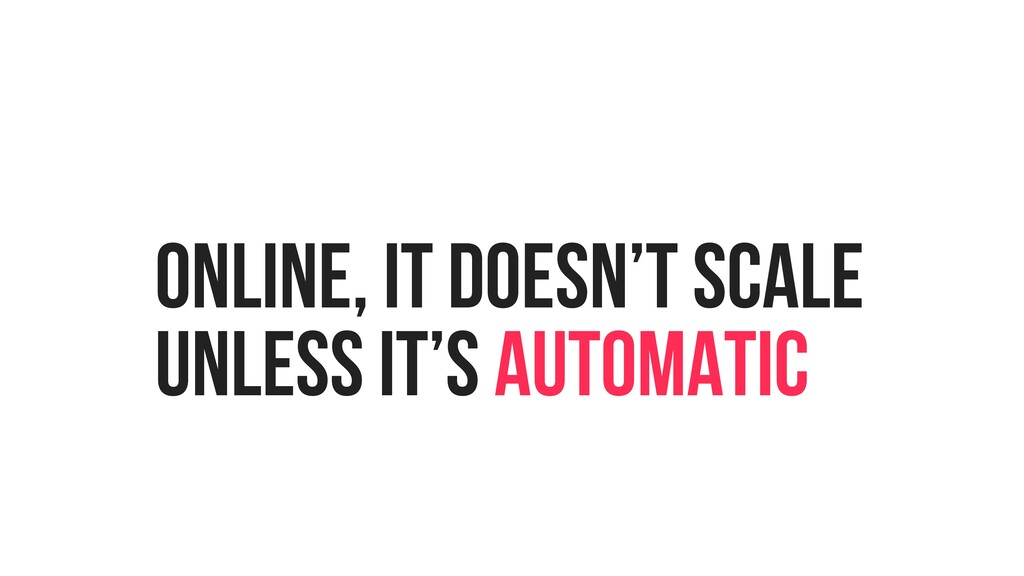 ONLINE, IT DOESN'T SCALE UNLESS IT'S AUTOMATIC