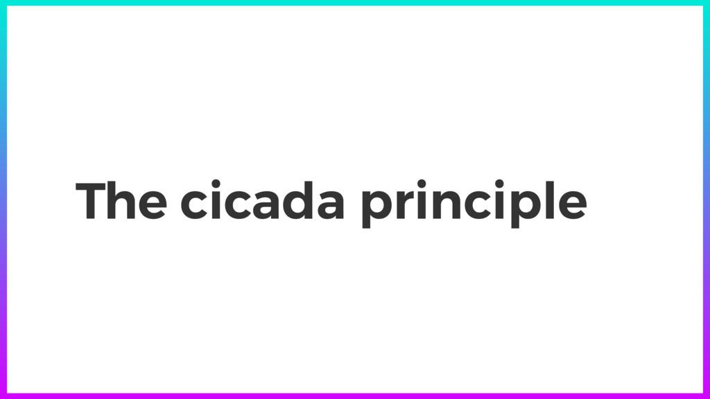 The cicada principle