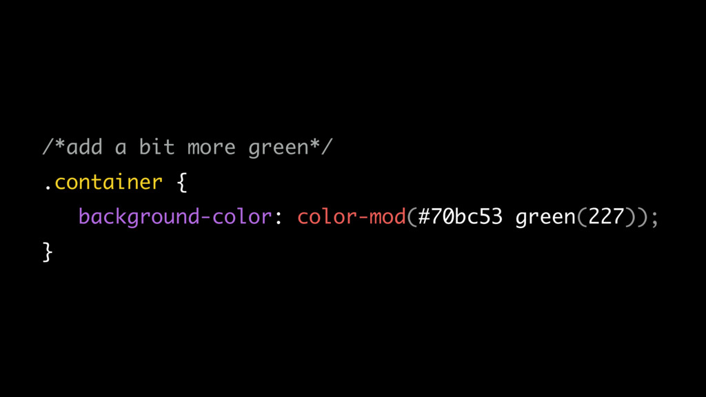 /*add a bit more green*/ .container { backgroun...