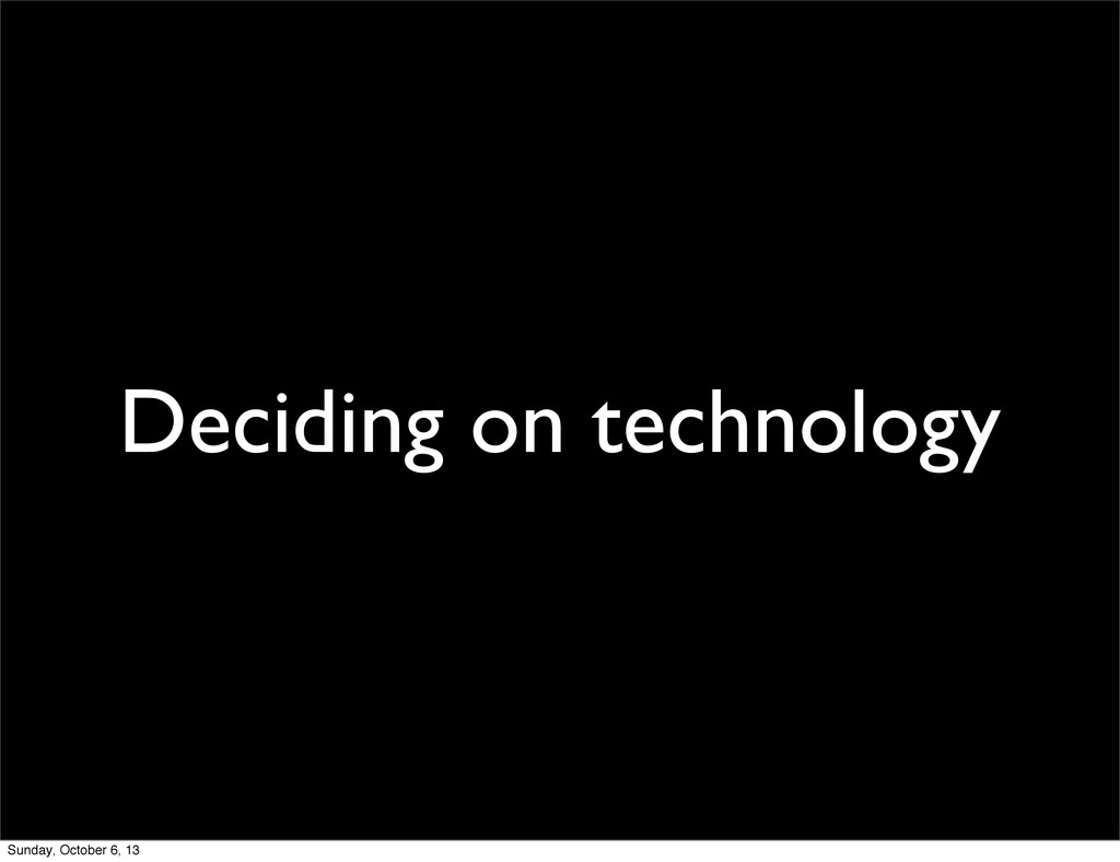 Deciding on technology Sunday, October 6, 13