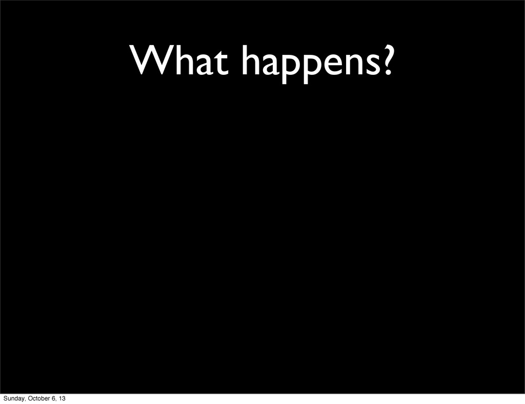 What happens? Sunday, October 6, 13