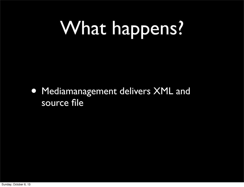 What happens? • Mediamanagement delivers XML an...