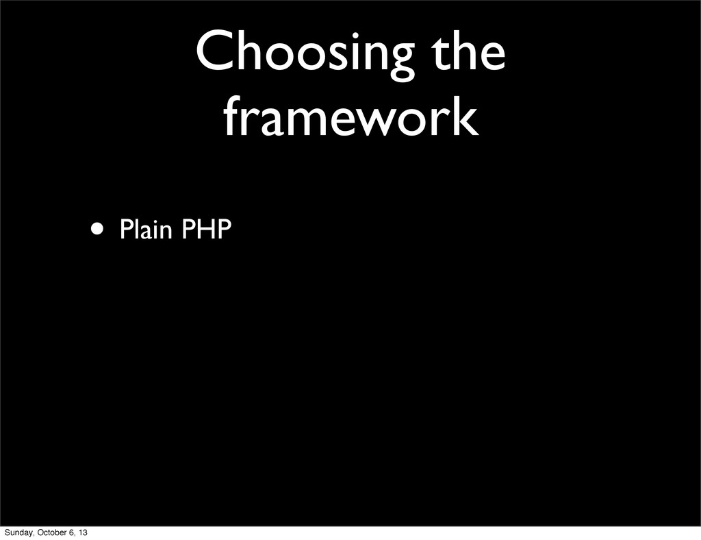 Choosing the framework • Plain PHP Sunday, Octo...