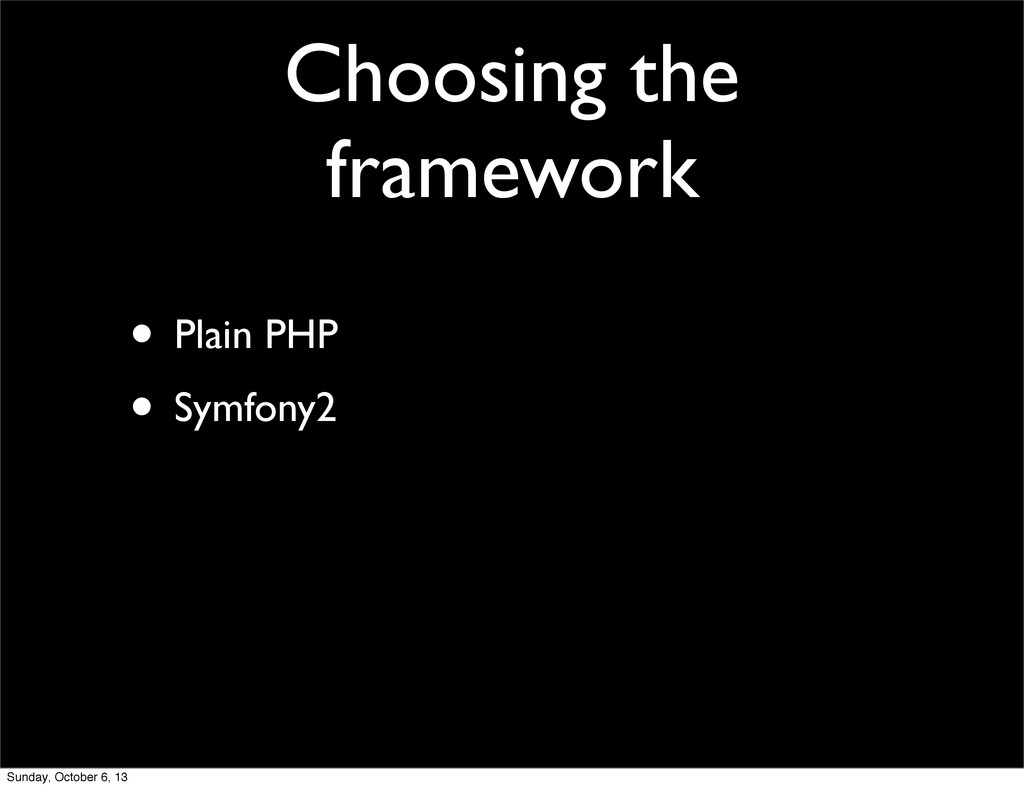 Choosing the framework • Plain PHP • Symfony2 S...