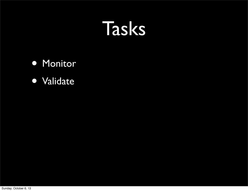 Tasks • Monitor • Validate Sunday, October 6, 13