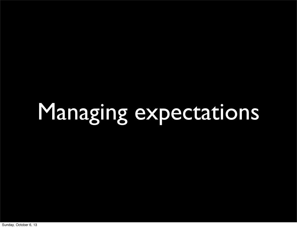 Managing expectations Sunday, October 6, 13