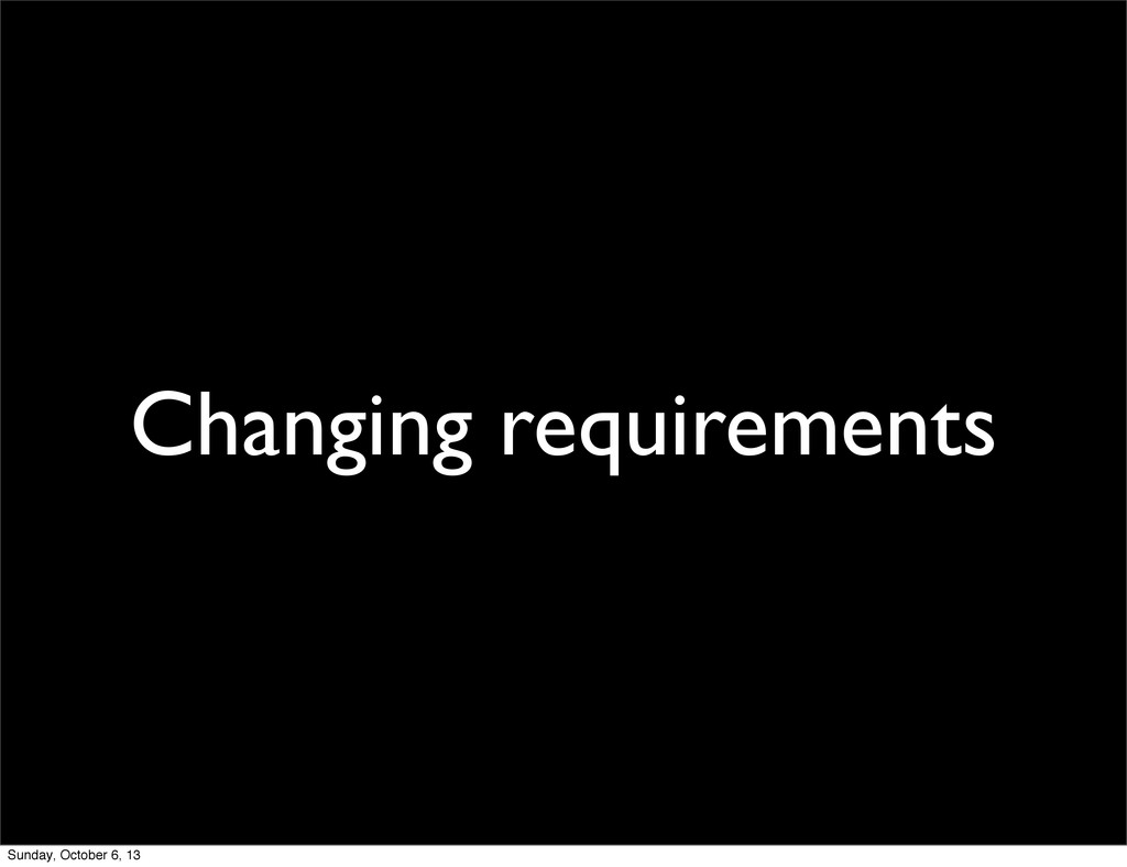 Changing requirements Sunday, October 6, 13