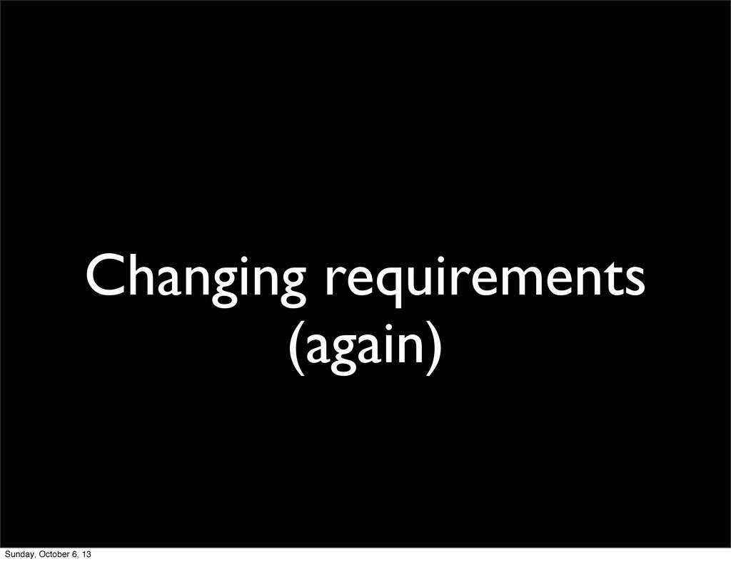 Changing requirements (again) Sunday, October 6...