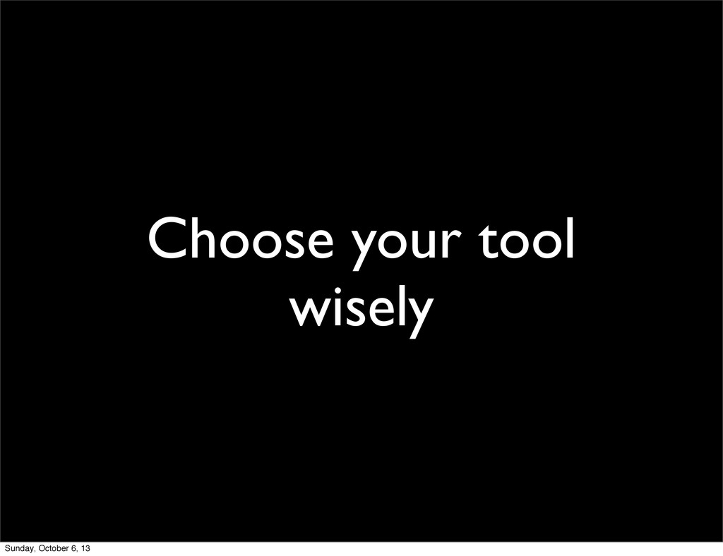 Choose your tool wisely Sunday, October 6, 13