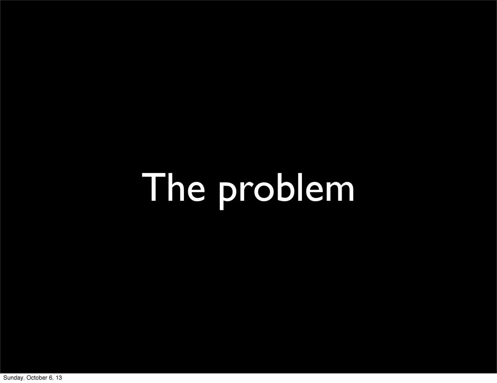 The problem Sunday, October 6, 13