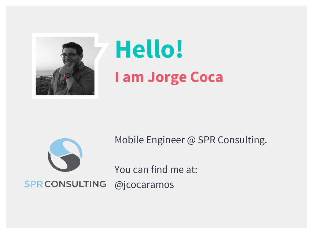 Hello! I am Jorge Coca Mobile Engineer @ SPR Co...