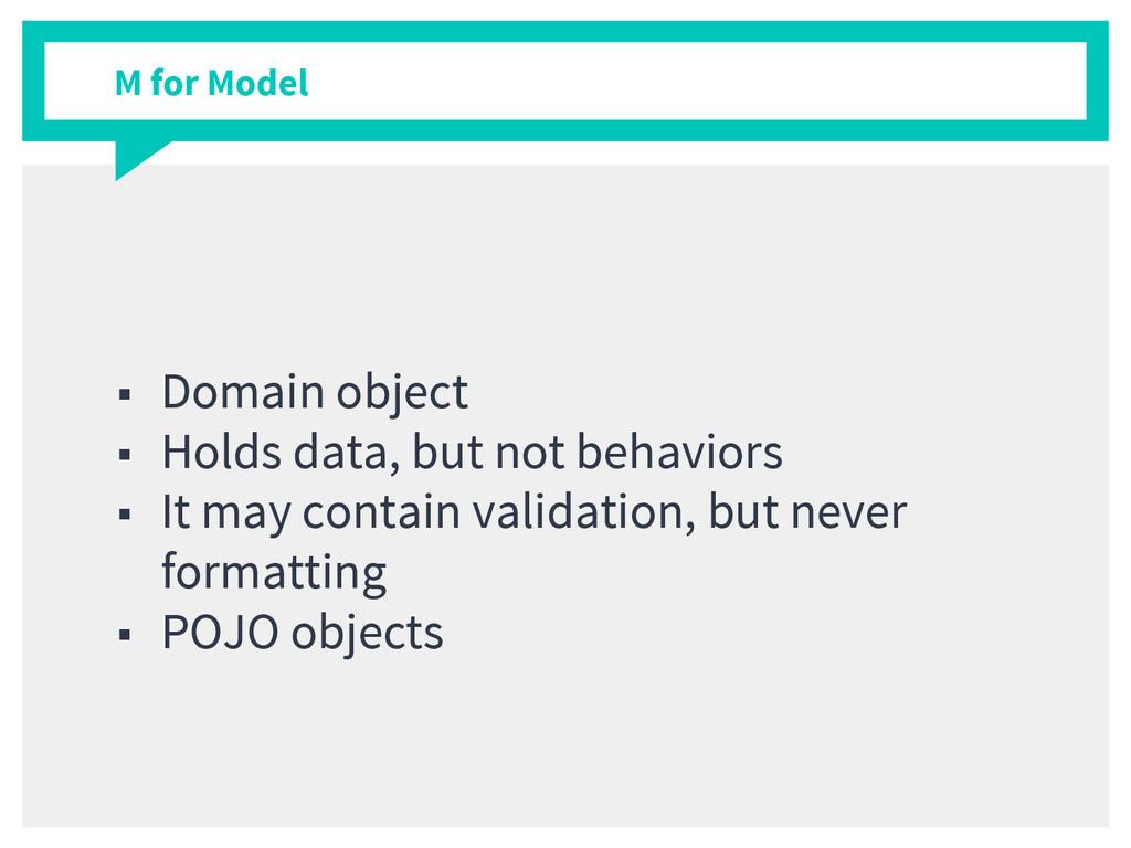 M for Model ■ Domain object ■ Holds data, but n...