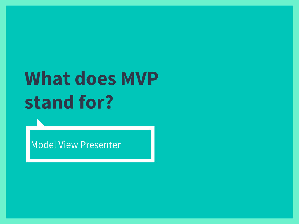 What does MVP stand for? Model View Presenter