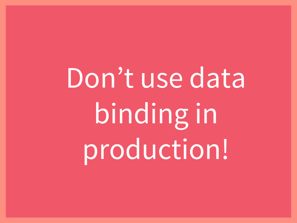 Don't use data binding in production!