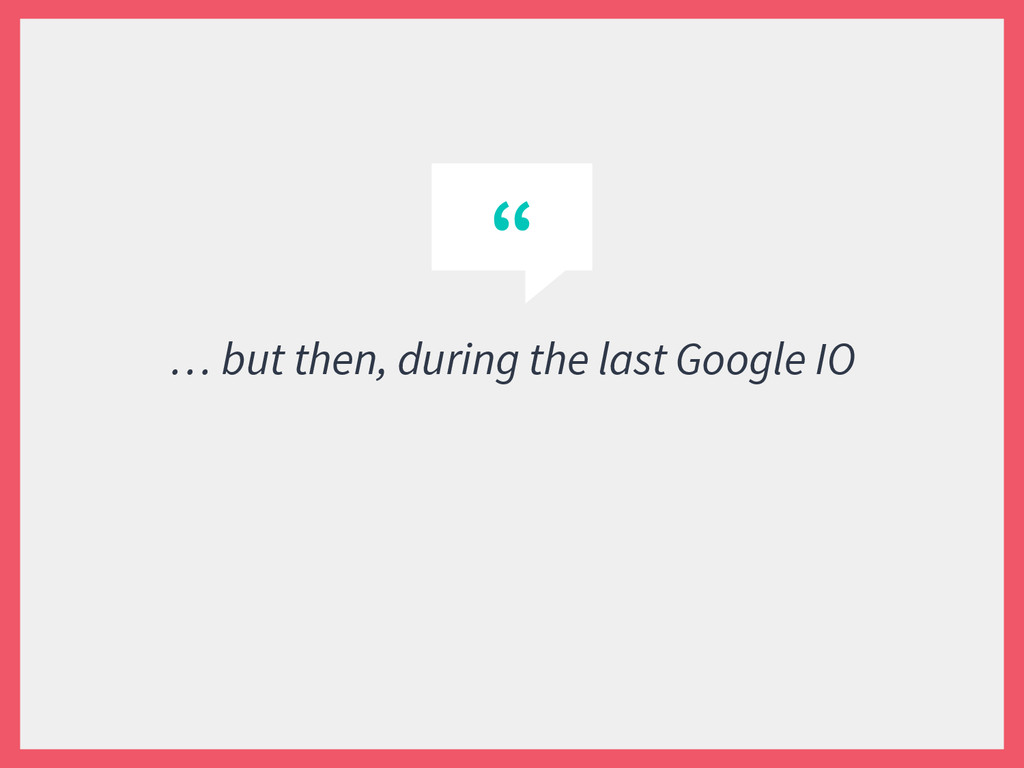 """"""" … but then, during the last Google IO"""
