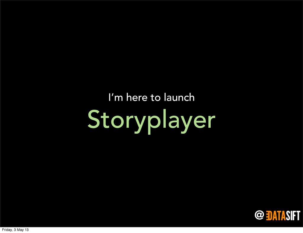 @ Storyplayer I'm here to launch Friday, 3 May ...