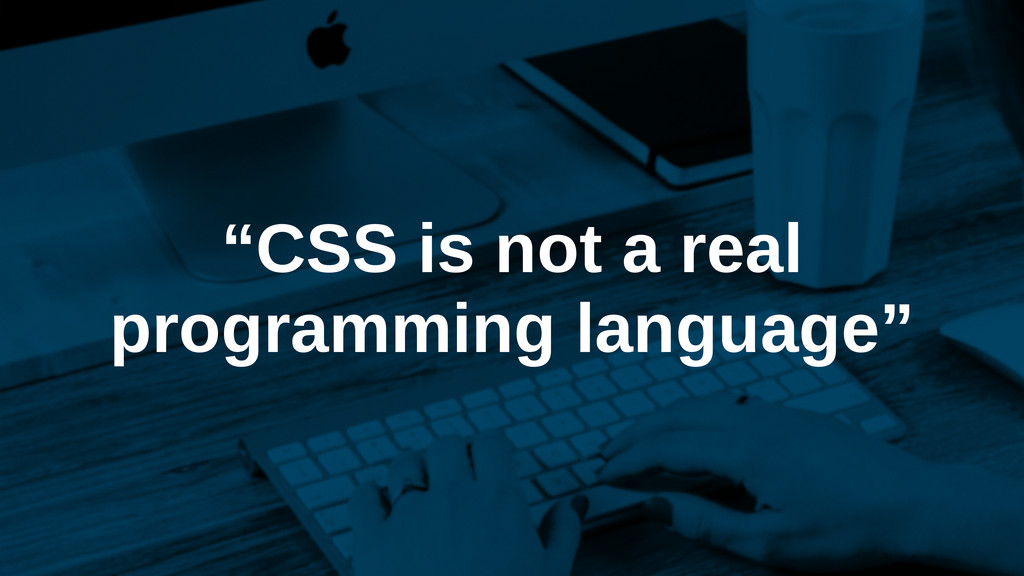 """""""CSS is not a real programming language"""""""
