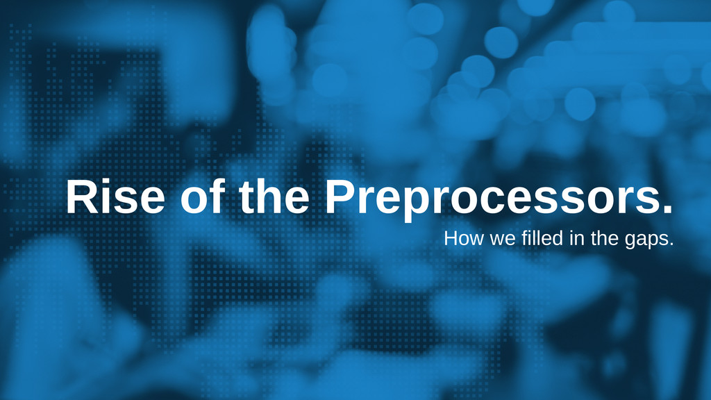 Rise of the Preprocessors. How we filled in the...