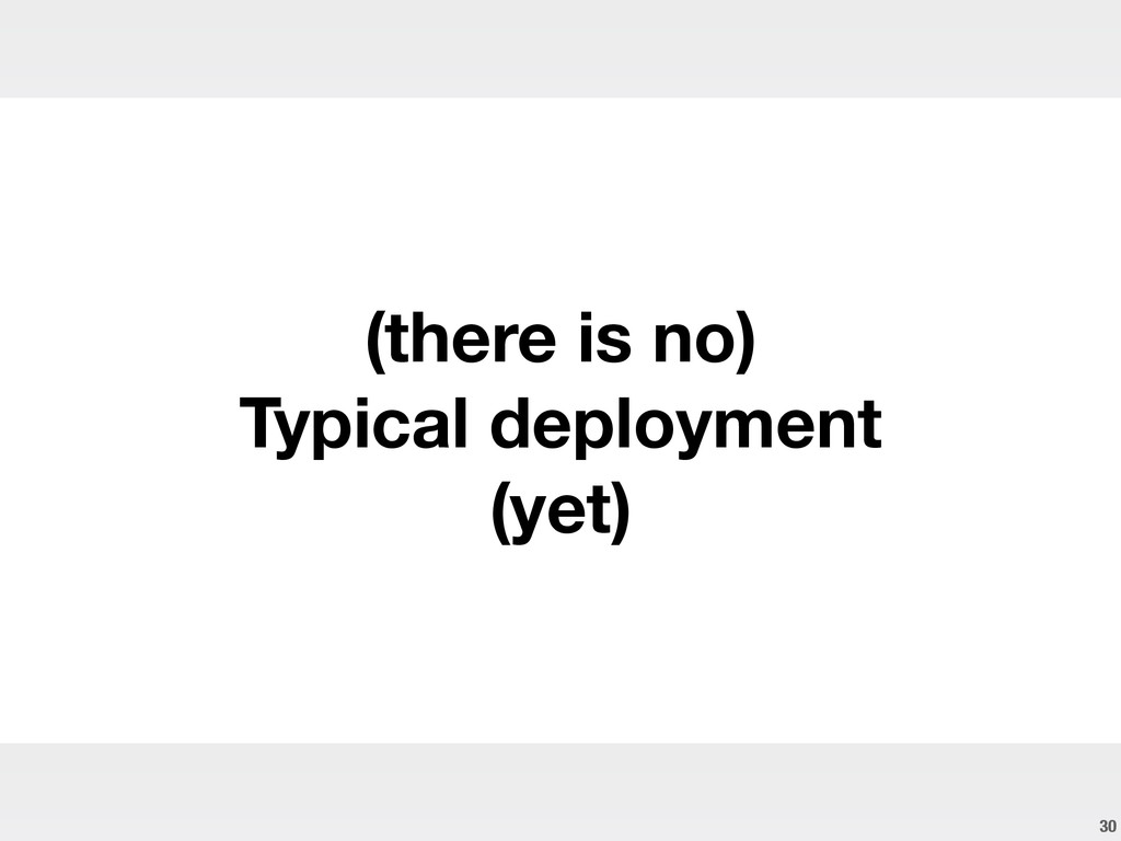 30 (there is no) Typical deployment (yet)