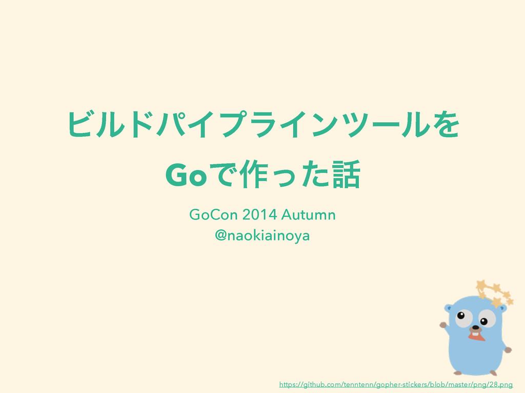 ϏϧυύΠϓϥΠϯπʔϧΛ GoͰ࡞ͬͨ GoCon 2014 Autumn @naokia...