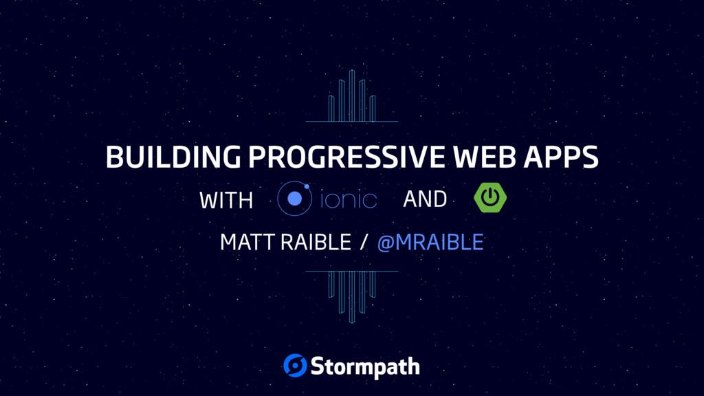 BUILDING PROGRESSIVE WEB APPS MATT RAIBLE / @MR...