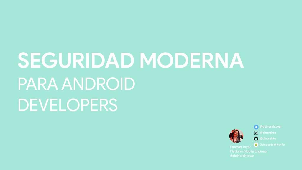 SEGURIDAD MODERNA PARA ANDROID DEVELOPERS Dino...